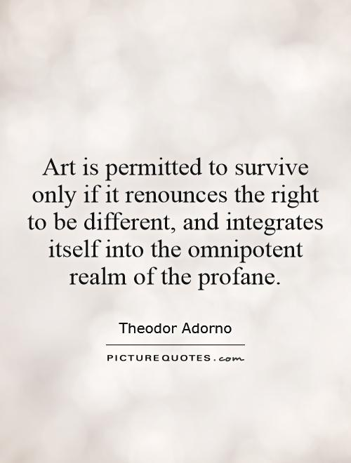 Art is permitted to survive only if it renounces the right to be different, and integrates itself into the omnipotent realm of the profane Picture Quote #1