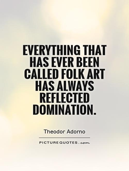 Everything that has ever been called folk art has always reflected domination Picture Quote #1