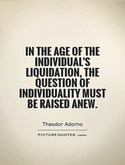 In the age of the individual's liquidation, the question of individuality must be raised anew Picture Quote #1
