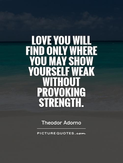 Love you will find only where you may show yourself weak without provoking strength Picture Quote #1