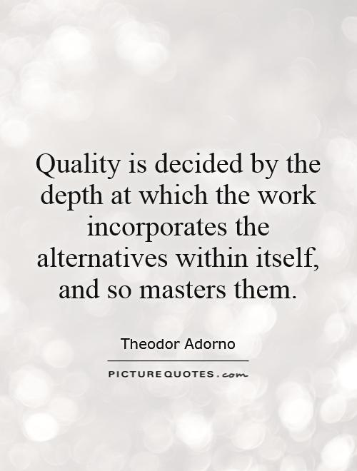 Quality is decided by the depth at which the work incorporates the alternatives within itself, and so masters them Picture Quote #1