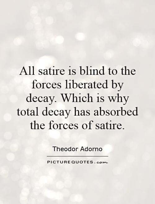 All satire is blind to the forces liberated by decay. Which is why total decay has absorbed the forces of satire Picture Quote #1