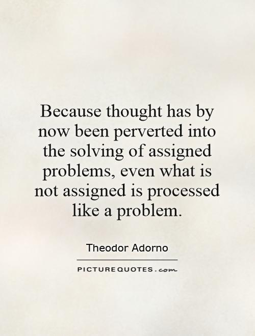 Because thought has by now been perverted into the solving of assigned problems, even what is not assigned is processed like a problem Picture Quote #1