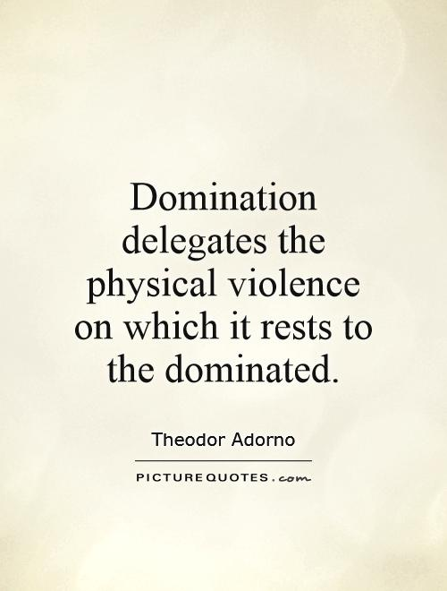 Domination delegates the physical violence on which it rests to the dominated Picture Quote #1