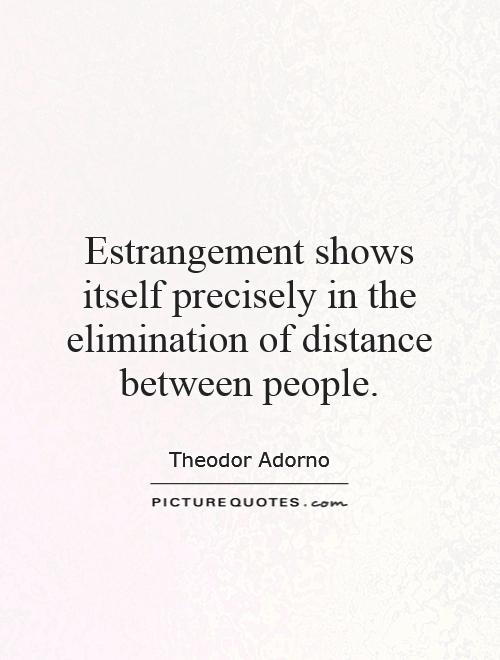 Estrangement shows itself precisely in the elimination of distance between people Picture Quote #1