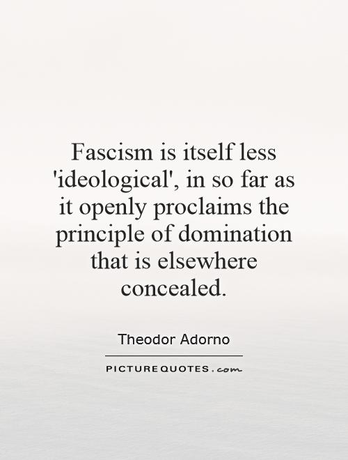 Fascism is itself less 'ideological', in so far as it openly proclaims the principle of domination that is elsewhere concealed Picture Quote #1