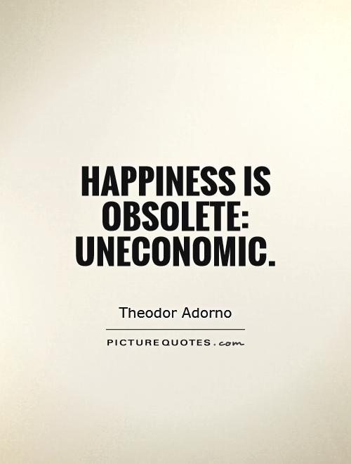 Happiness is obsolete: uneconomic Picture Quote #1