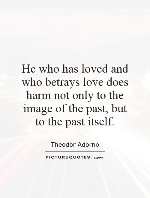 He who has loved and who betrays love does harm not only to the image of the past, but to the past itself Picture Quote #1