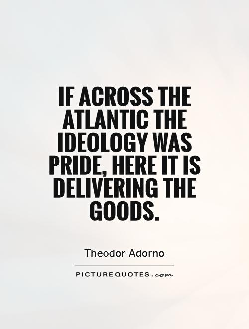 If across the Atlantic the ideology was pride, here it is delivering the goods Picture Quote #1