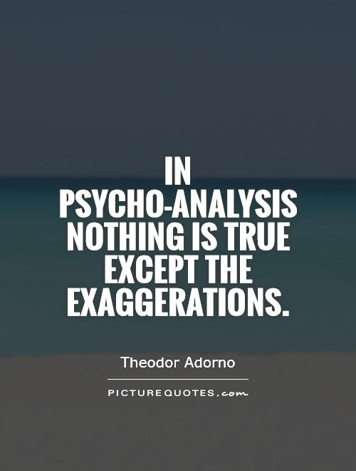 In psycho-analysis nothing is true except the exaggerations Picture Quote #1