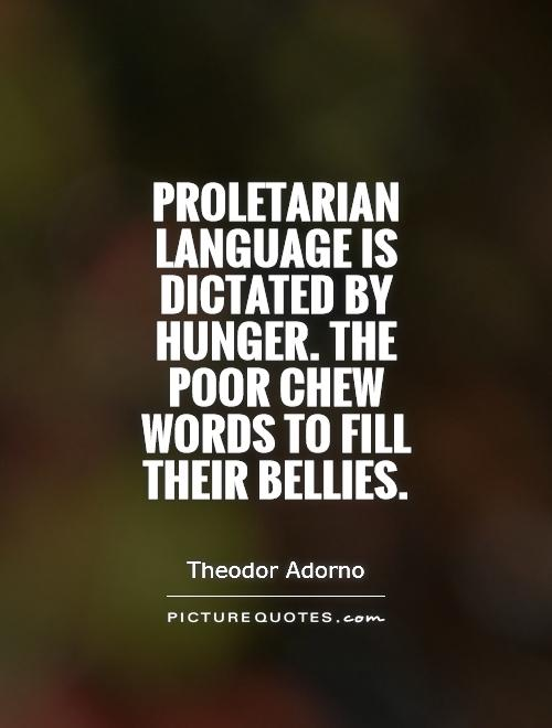 Proletarian language is dictated by hunger. The poor chew words to fill their bellies Picture Quote #1