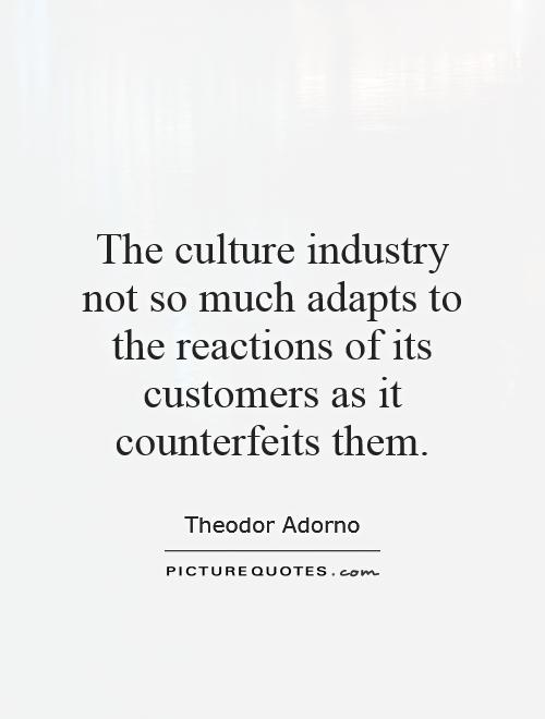The culture industry not so much adapts to the reactions of its customers as it counterfeits them Picture Quote #1