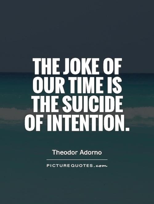 The joke of our time is the suicide of intention Picture Quote #1