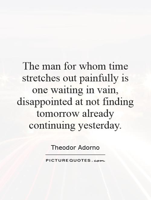 The man for whom time stretches out painfully is one waiting in vain, disappointed at not finding tomorrow already continuing yesterday Picture Quote #1