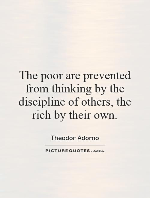 The poor are prevented from thinking by the discipline of others, the rich by their own Picture Quote #1