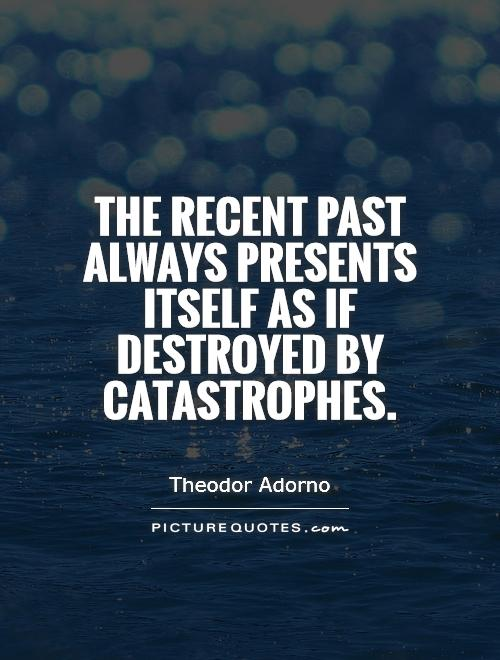 The recent past always presents itself as if destroyed by catastrophes Picture Quote #1