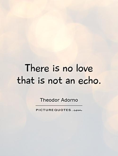 There is no love that is not an echo Picture Quote #1