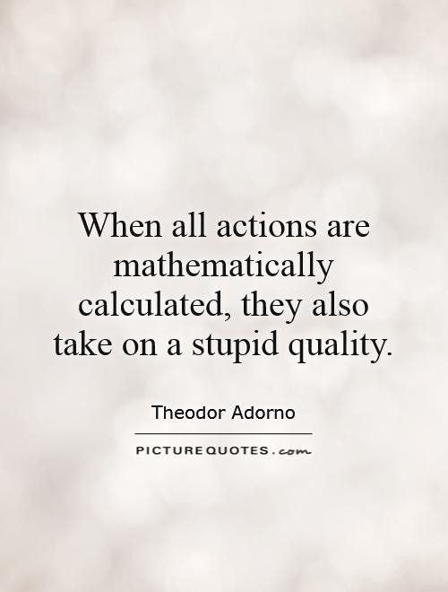 When all actions are mathematically calculated, they also take on a stupid quality Picture Quote #1