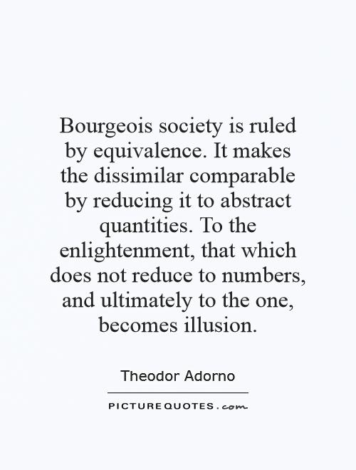 Bourgeois society is ruled by equivalence. It makes the dissimilar comparable by reducing it to abstract quantities. To the enlightenment, that which does not reduce to numbers, and ultimately to the one, becomes illusion Picture Quote #1