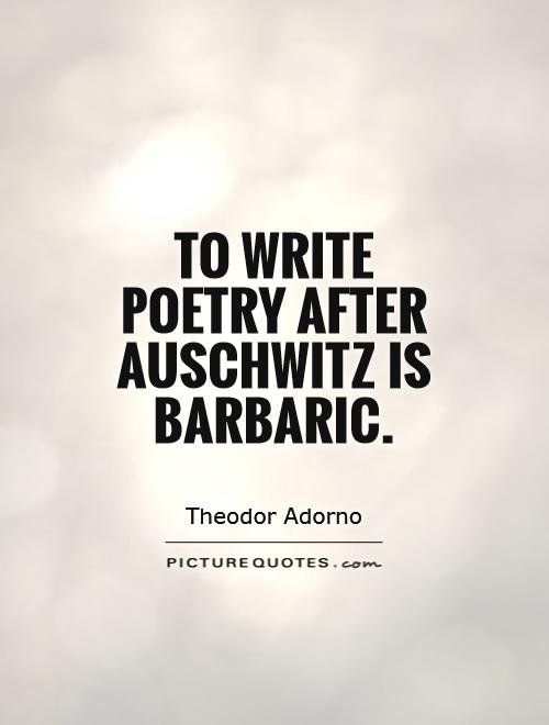 To write poetry after Auschwitz is barbaric Picture Quote #1
