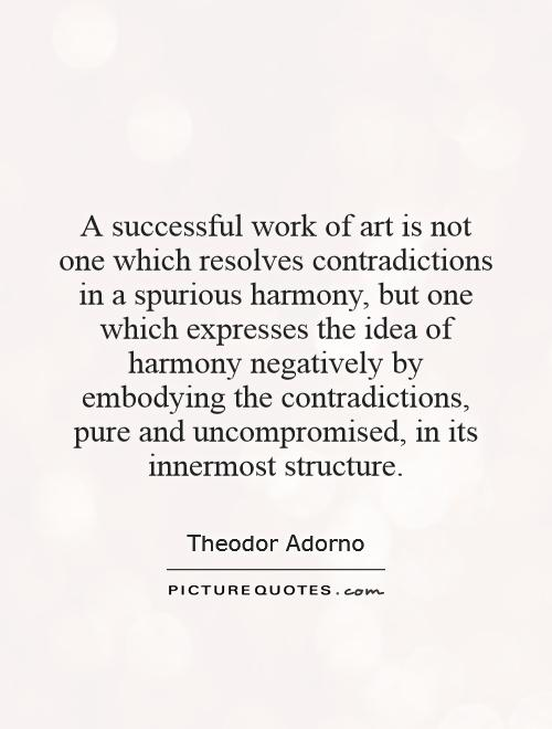 A successful work of art is not one which resolves contradictions in a spurious harmony, but one which expresses the idea of harmony negatively by embodying the contradictions, pure and uncompromised, in its innermost structure Picture Quote #1