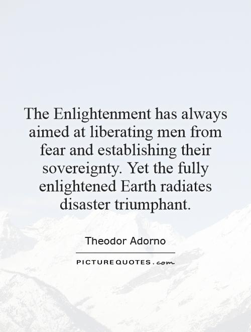 The Enlightenment has always aimed at liberating men from fear and establishing their sovereignty. Yet the fully enlightened Earth radiates disaster triumphant Picture Quote #1