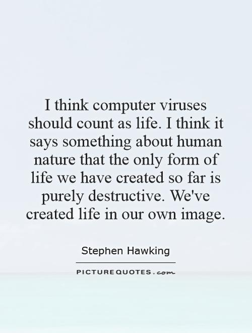 I think computer viruses should count as life. I think it says something about human nature that the only form of life we have created so far is purely destructive. We've created life in our own image Picture Quote #1