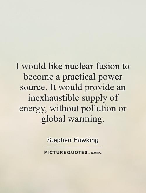 I would like nuclear fusion to become a practical power source. It would provide an inexhaustible supply of energy, without pollution or global warming Picture Quote #1