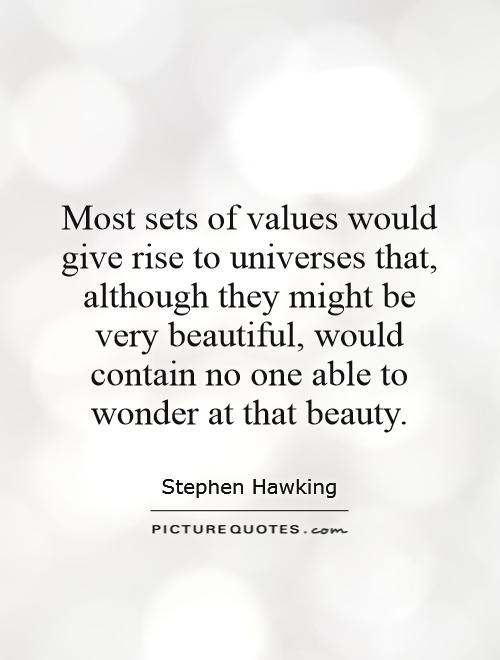 Most sets of values would give rise to universes that, although they might be very beautiful, would contain no one able to wonder at that beauty Picture Quote #1