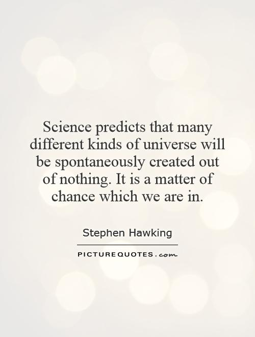 Science predicts that many different kinds of universe will be spontaneously created out of nothing. It is a matter of chance which we are in Picture Quote #1