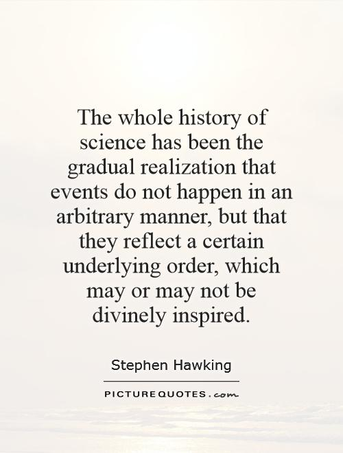 The whole history of science has been the gradual realization that events do not happen in an arbitrary manner, but that they reflect a certain underlying order, which may or may not be divinely inspired Picture Quote #1