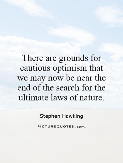 There are grounds for cautious optimism that we may now be near the end of the search for the ultimate laws of nature Picture Quote #1
