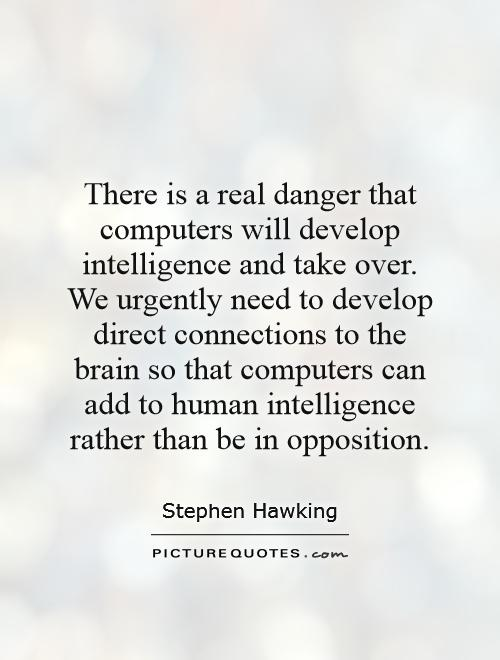 There is a real danger that computers will develop intelligence and take over. We urgently need to develop direct connections to the brain so that computers can add to human intelligence rather than be in opposition Picture Quote #1