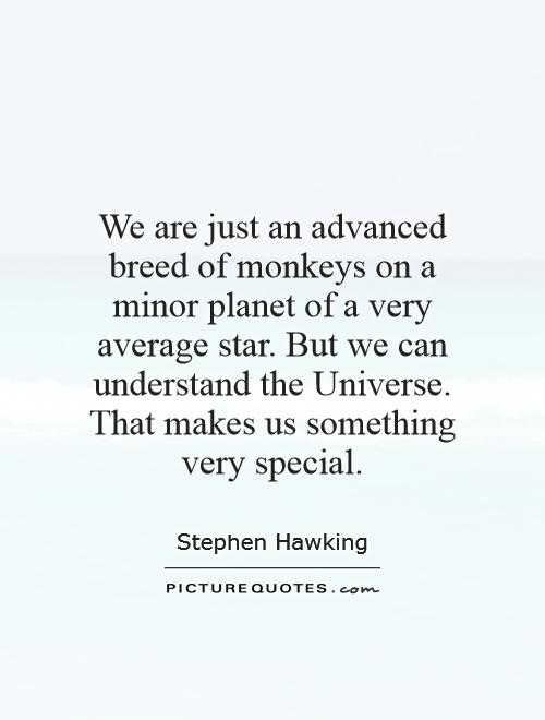 We are just an advanced breed of monkeys on a minor planet of a very average star. But we can understand the Universe. That makes us something very special Picture Quote #1