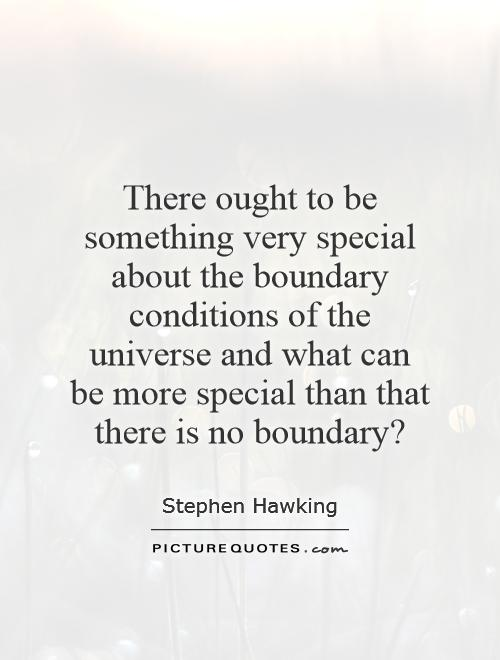 There ought to be something very special about the boundary conditions of the universe and what can be more special than that there is no boundary? Picture Quote #1