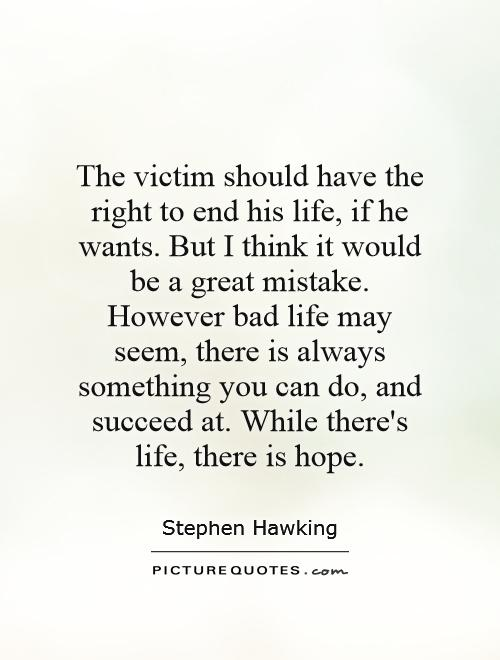 The victim should have the right to end his life, if he wants. But I think it would be a great mistake. However bad life may seem, there is always something you can do, and succeed at. While there's life, there is hope Picture Quote #1