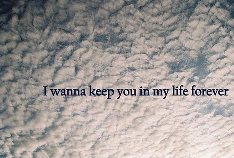 I wanna keep you in my life forever Picture Quote #1
