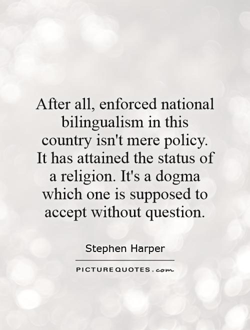 After all, enforced national bilingualism in this country isn't mere policy. It has attained the status of a religion. It's a dogma which one is supposed to accept without question Picture Quote #1