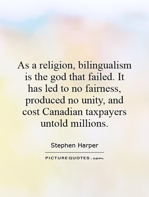 As a religion, bilingualism is the god that failed. It has led to no fairness, produced no unity, and cost Canadian taxpayers untold millions Picture Quote #1