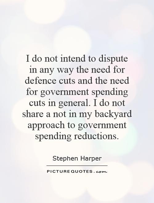 I do not intend to dispute in any way the need for defence cuts and the need for government spending cuts in general. I do not share a not in my backyard approach to government spending reductions Picture Quote #1