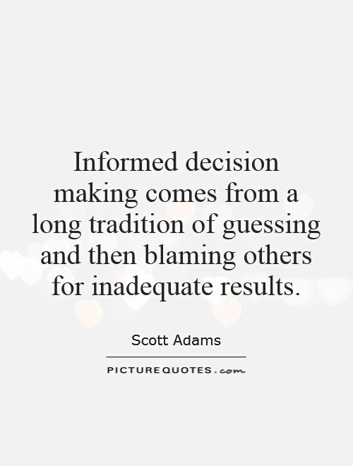 Informed decision making comes from a long tradition of guessing and then blaming others for inadequate results Picture Quote #1