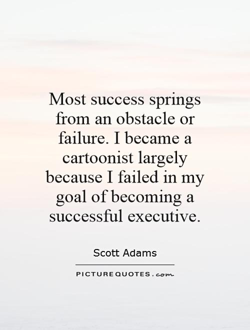 Most success springs from an obstacle or failure. I became a cartoonist largely because I failed in my goal of becoming a successful executive Picture Quote #1