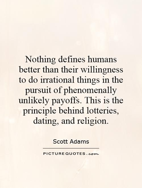 Nothing defines humans better than their willingness to do irrational things in the pursuit of phenomenally unlikely payoffs. This is the principle behind lotteries, dating, and religion Picture Quote #1