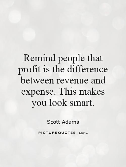 Remind people that profit is the difference between revenue and expense. This makes you look smart Picture Quote #1