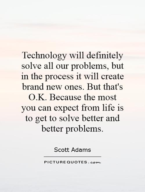 Technology will definitely solve all our problems, but in the process it will create brand new ones. But that's O.K. Because the most you can expect from life is to get to solve better and better problems Picture Quote #1