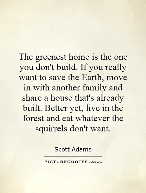 Charmant The Greenest Home Is The One You Donu0027t Build. If You Really Want To Save  The Earth, Move In With Another Family And Share A House Thatu0027s Already  Built.