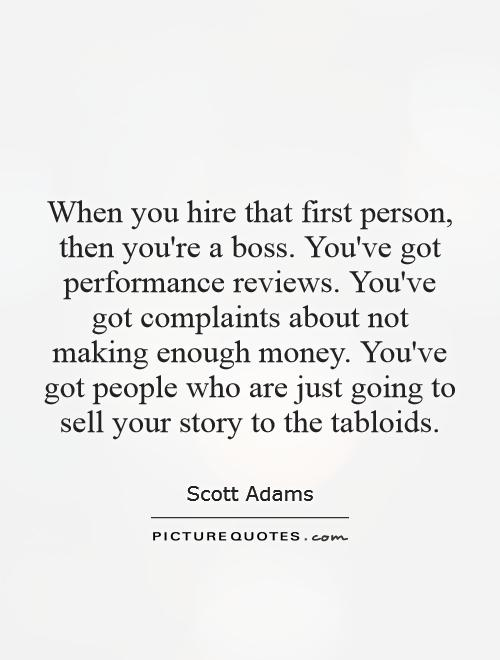 When you hire that first person, then you're a boss. You've got performance reviews. You've got complaints about not making enough money. You've got people who are just going to sell your story to the tabloids Picture Quote #1