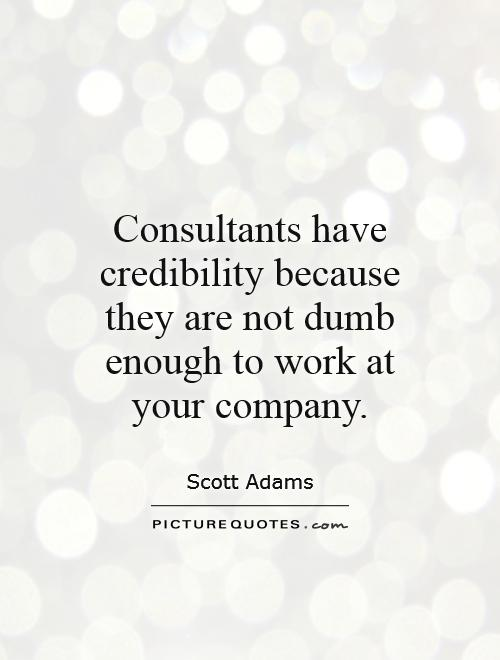 Consultants have credibility because they are not dumb enough to work at your company Picture Quote #1