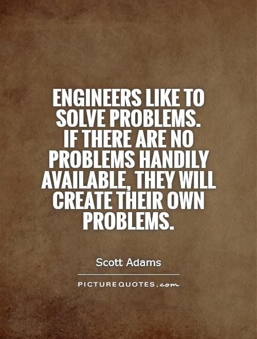 Engineers like to solve problems.  If there are no problems handily available, they will create their own problems Picture Quote #1