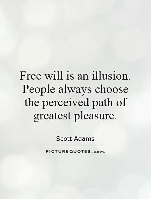Free will is an illusion. People always choose the perceived path of greatest pleasure Picture Quote #1